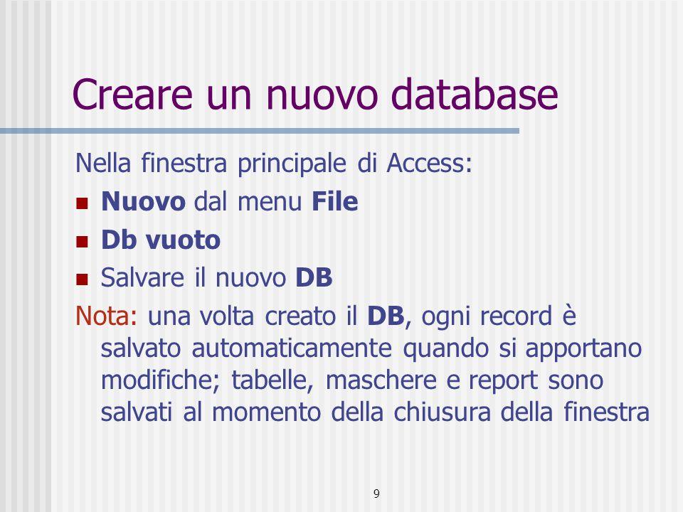 9 Creare un nuovo database Nella finestra principale di Access: Nuovo dal menu File Db vuoto Salvare il nuovo DB Nota: una volta creato il DB, ogni record è salvato automaticamente quando si apportano modifiche; tabelle, maschere e report sono salvati al momento della chiusura della finestra
