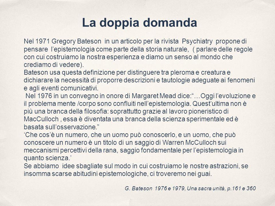 La doppia domanda Nel 1971 Gregory Bateson in un articolo per la rivista Psychiatry propone di pensare l'epistemologia come parte della storia naturale, ( parlare delle regole con cui costruiamo la nostra esperienza e diamo un senso al mondo che crediamo di vedere).