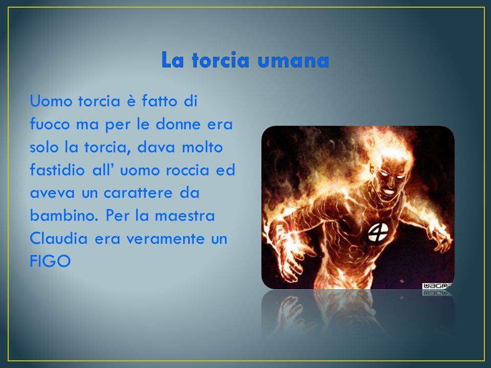 Uomo torcia è fatto di fuoco ma per le donne era solo la torcia, dava molto fastidio all' uomo roccia ed aveva un carattere da bambino.