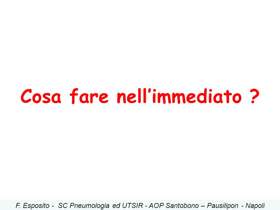 Cosa fare nell'immediato ? F. Esposito - SC Pneumologia ed UTSIR - AOP Santobono – Pausilipon - Napoli