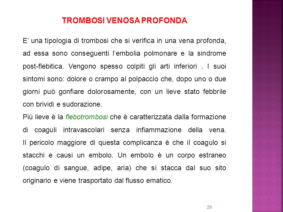 29 TROMBOSI VENOSA PROFONDA E' una tipologia di trombosi che si verifica in una vena profonda, ad essa sono conseguenti l'embolia polmonare e la sindr