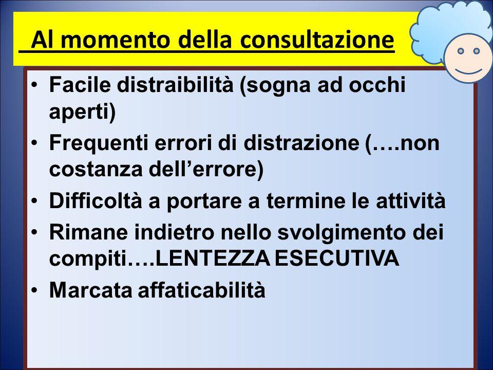 Al momento della consultazione Facile distraibilità (sogna ad occhi aperti) Frequenti errori di distrazione (….non costanza dell'errore) Difficoltà a