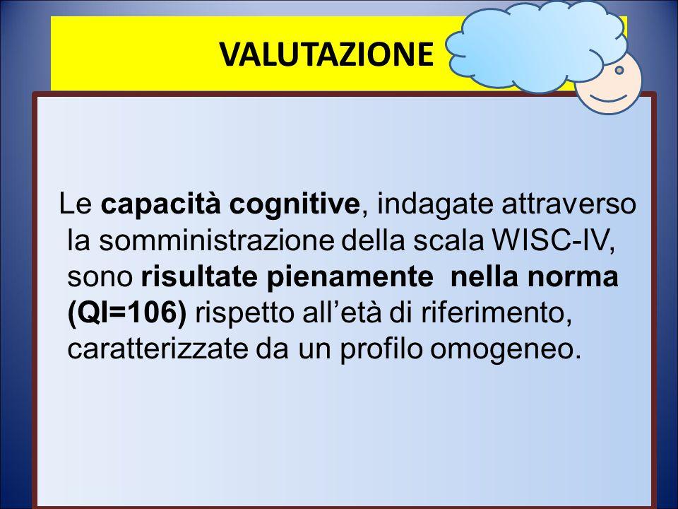 VALUTAZIONE Le capacità cognitive, indagate attraverso la somministrazione della scala WISC-IV, sono risultate pienamente nella norma (QI=106) rispett