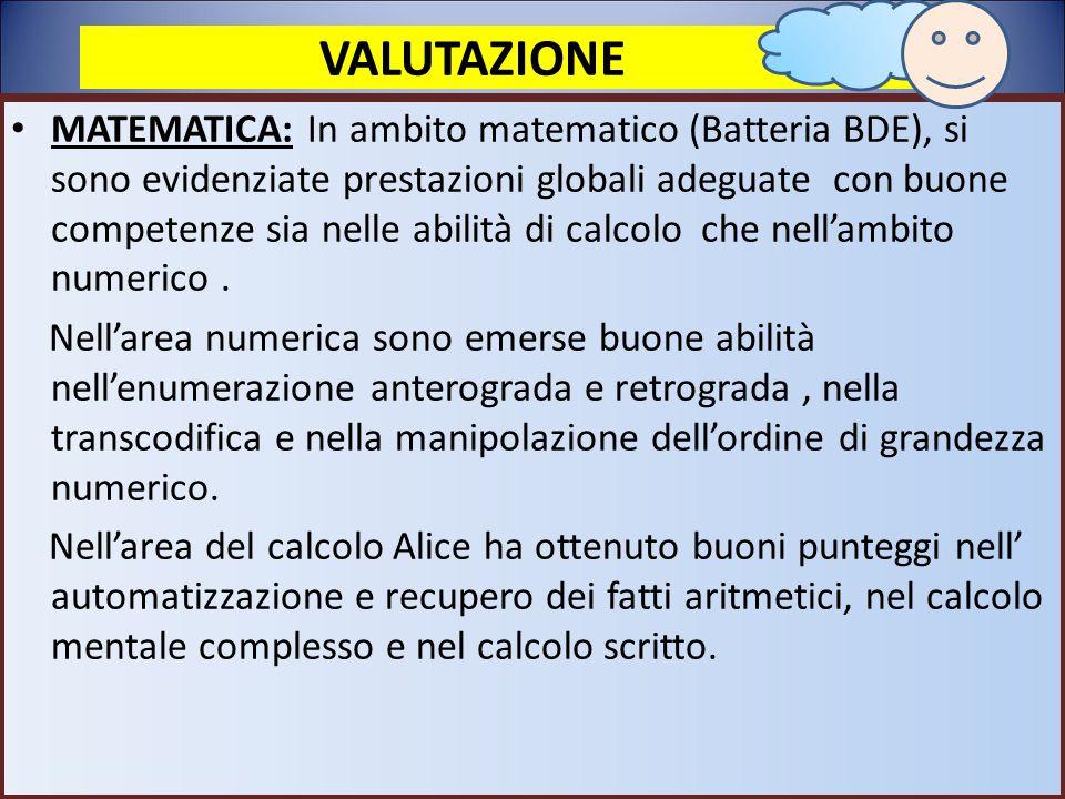 VALUTAZIONE MATEMATICA: In ambito matematico (Batteria BDE), si sono evidenziate prestazioni globali adeguate con buone competenze sia nelle abilità d