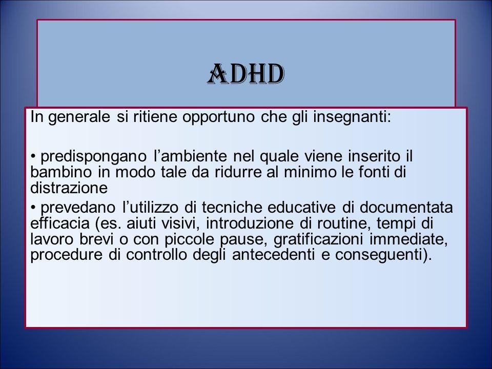 ADHD In generale si ritiene opportuno che gli insegnanti: predispongano l'ambiente nel quale viene inserito il bambino in modo tale da ridurre al mini