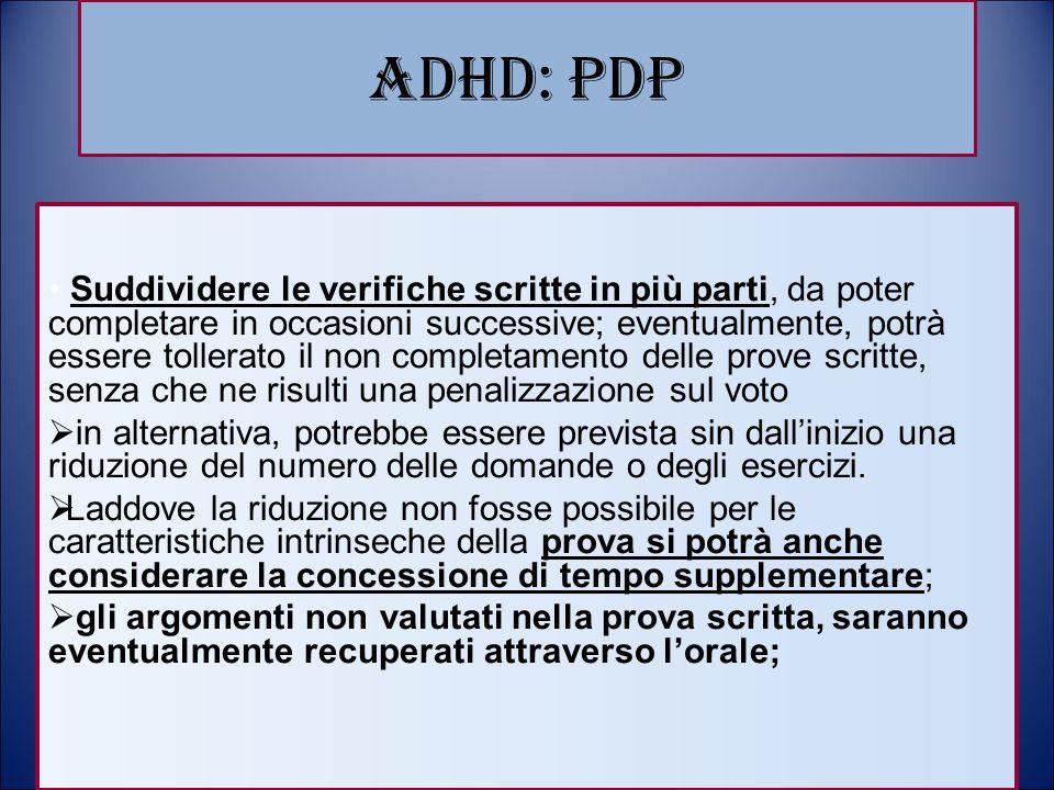 ADHD: PDP Suddividere le verifiche scritte in più parti, da poter completare in occasioni successive; eventualmente, potrà essere tollerato il non com