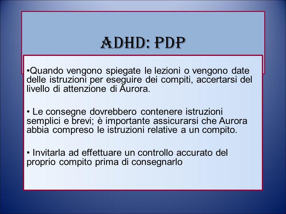 ADHD: PDP Quando vengono spiegate le lezioni o vengono date delle istruzioni per eseguire dei compiti, accertarsi del livello di attenzione di Aurora.