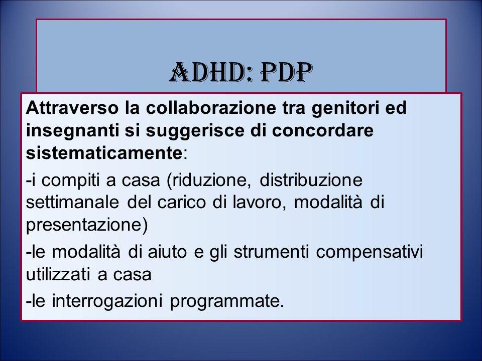 ADHD: PDP Attraverso la collaborazione tra genitori ed insegnanti si suggerisce di concordare sistematicamente: -i compiti a casa (riduzione, distribu