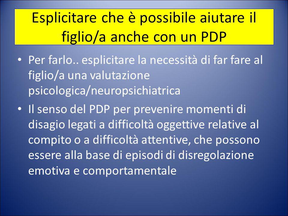 Esplicitare che è possibile aiutare il figlio/a anche con un PDP Per farlo.. esplicitare la necessità di far fare al figlio/a una valutazione psicolog