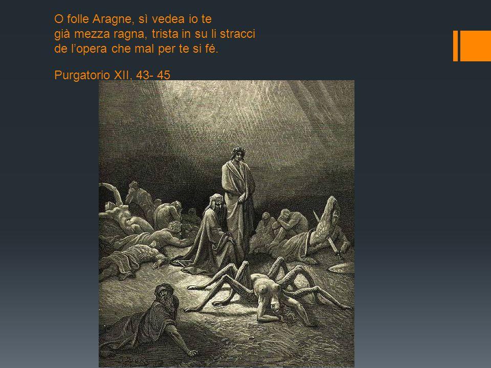 O folle Aragne, sì vedea io te già mezza ragna, trista in su li stracci de l'opera che mal per te si fé. Purgatorio XII, 43- 45