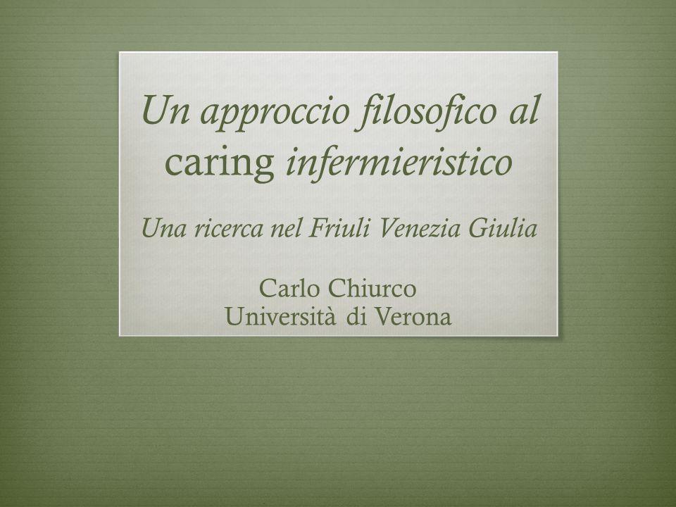 Un approccio filosofico al caring infermieristico Una ricerca nel Friuli Venezia Giulia Carlo Chiurco Università di Verona