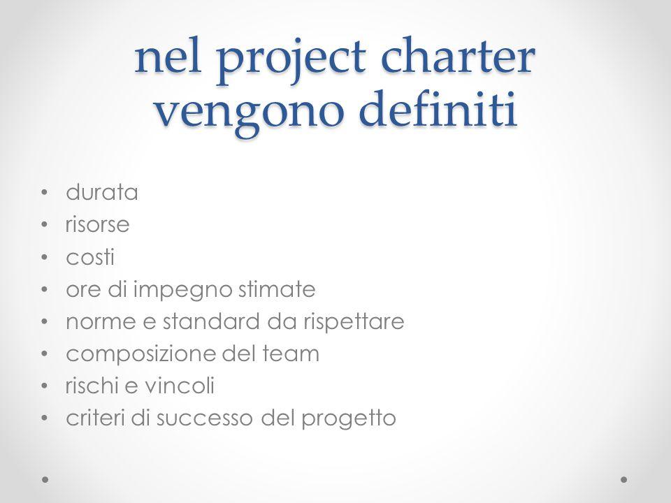 nel project charter vengono definiti durata risorse costi ore di impegno stimate norme e standard da rispettare composizione del team rischi e vincoli