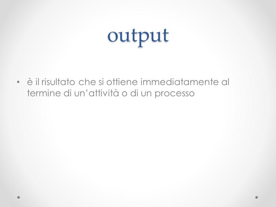 output è il risultato che si ottiene immediatamente al termine di un'attività o di un processo