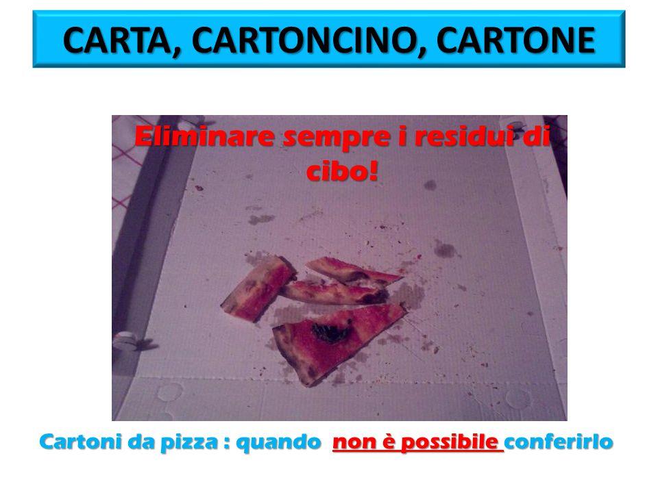 CARTA, CARTONCINO, CARTONE Cartoni da pizza : quando non è possibile conferirlo Eliminare sempre i residui di cibo!
