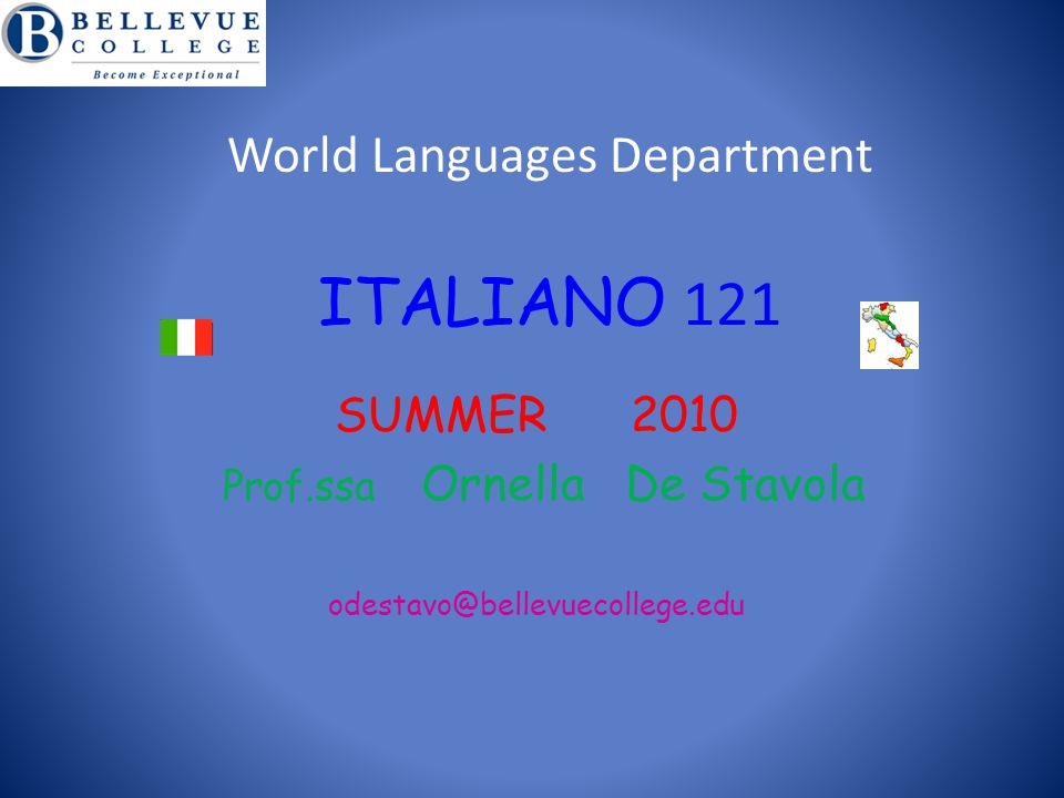 World Languages Department ITALIANO 121 SUMMER 2010 Prof.ssa Ornella De Stavola odestavo@bellevuecollege.edu B e E x c e p t i o n a l