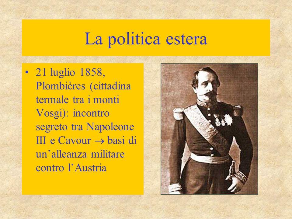 La politica estera 21 luglio 1858, Plombières (cittadina termale tra i monti Vosgi): incontro segreto tra Napoleone III e Cavour  basi di un'alleanza militare contro l'Austria