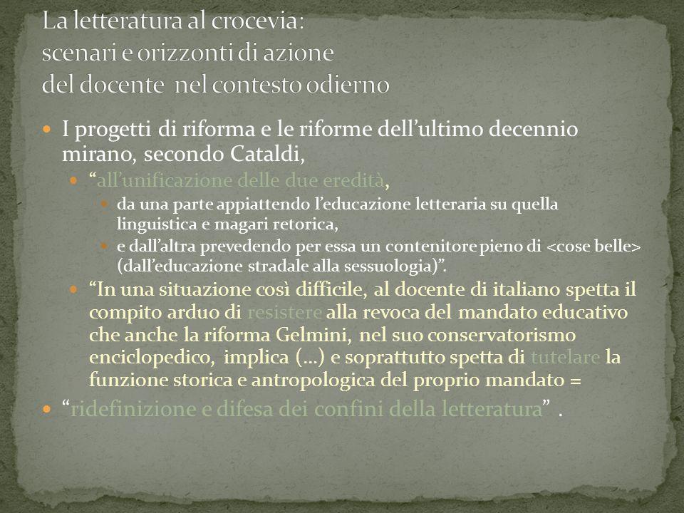 I progetti di riforma e le riforme dell'ultimo decennio mirano, secondo Cataldi, all'unificazione delle due eredità, da una parte appiattendo l'educazione letteraria su quella linguistica e magari retorica, e dall'altra prevedendo per essa un contenitore pieno di (dall'educazione stradale alla sessuologia) .
