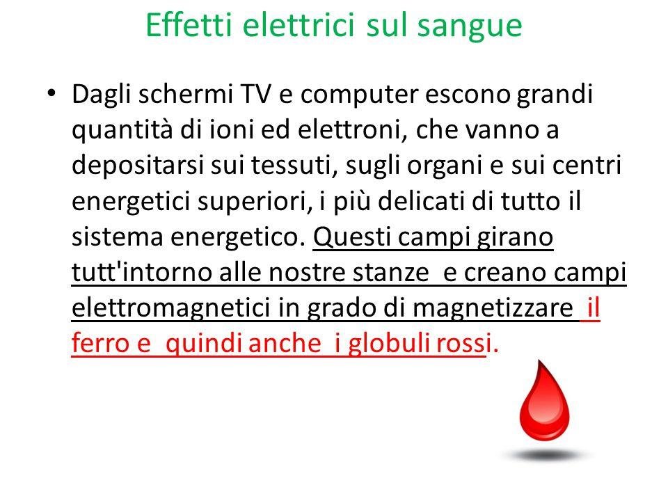 Effetti elettrici sul sangue Dagli schermi TV e computer escono grandi quantità di ioni ed elettroni, che vanno a depositarsi sui tessuti, sugli organ