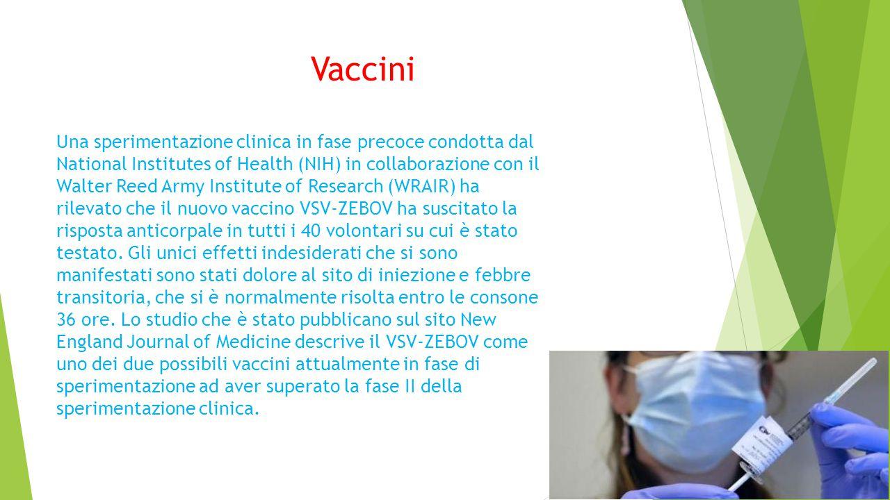 Vaccini Una sperimentazione clinica in fase precoce condotta dal National Institutes of Health (NIH) in collaborazione con il Walter Reed Army Institute of Research (WRAIR) ha rilevato che il nuovo vaccino VSV-ZEBOV ha suscitato la risposta anticorpale in tutti i 40 volontari su cui è stato testato.