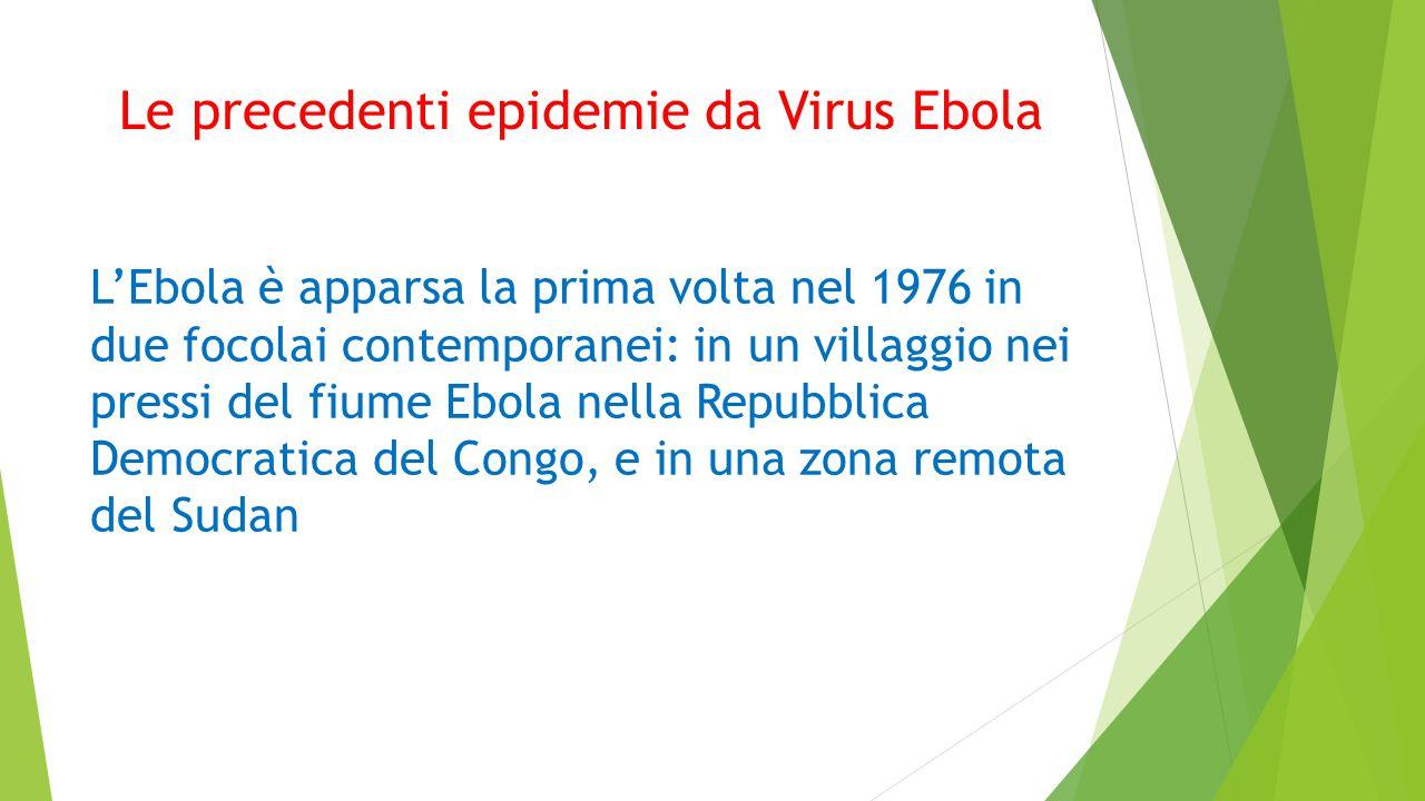Le precedenti epidemie da Virus Ebola L'Ebola è apparsa la prima volta nel 1976 in due focolai contemporanei: in un villaggio nei pressi del fiume Ebola nella Repubblica Democratica del Congo, e in una zona remota del Sudan