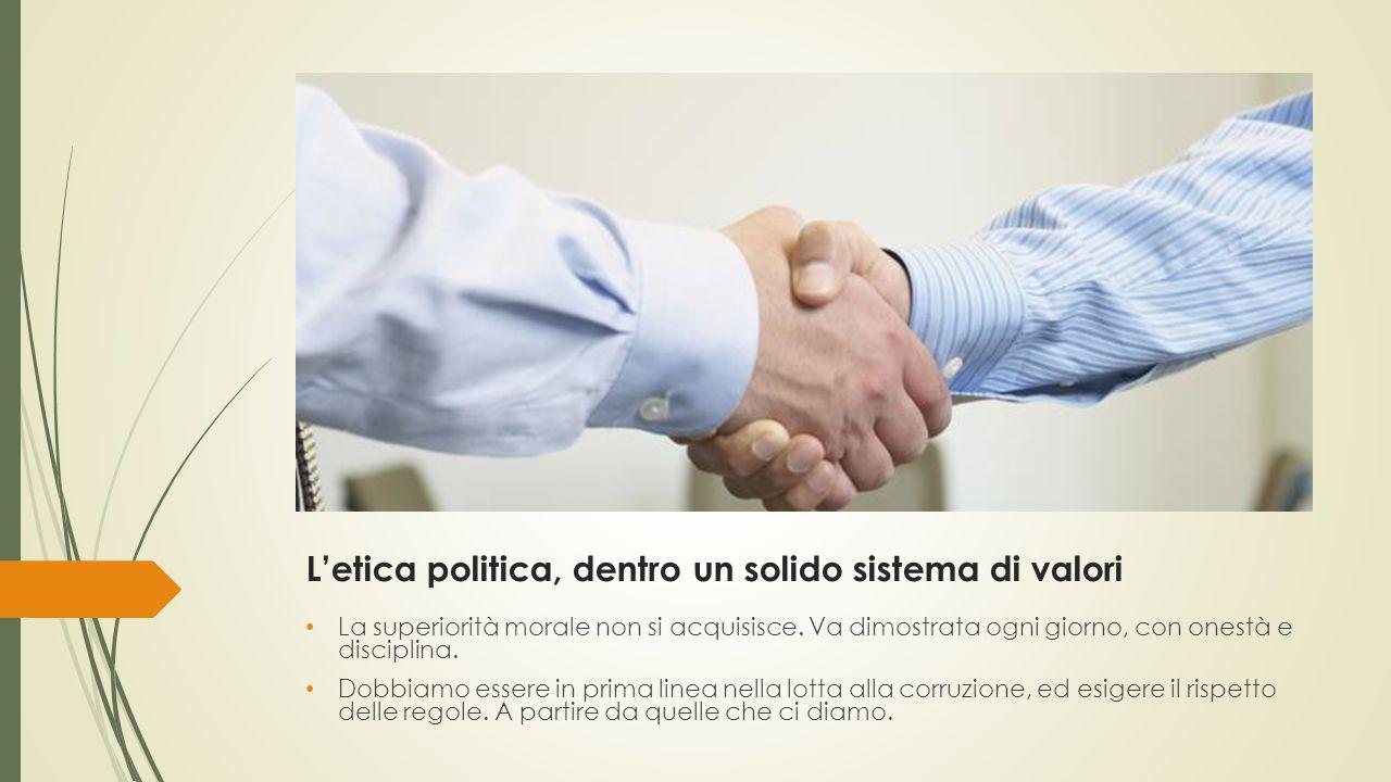 L'etica politica, dentro un solido sistema di valori La superiorità morale non si acquisisce.