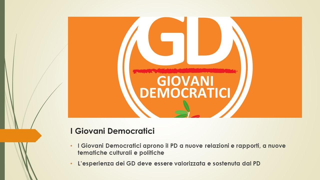 I Giovani Democratici I Giovani Democratici aprono il PD a nuove relazioni e rapporti, a nuove tematiche culturali e politiche L'esperienza dei GD deve essere valorizzata e sostenuta dal PD