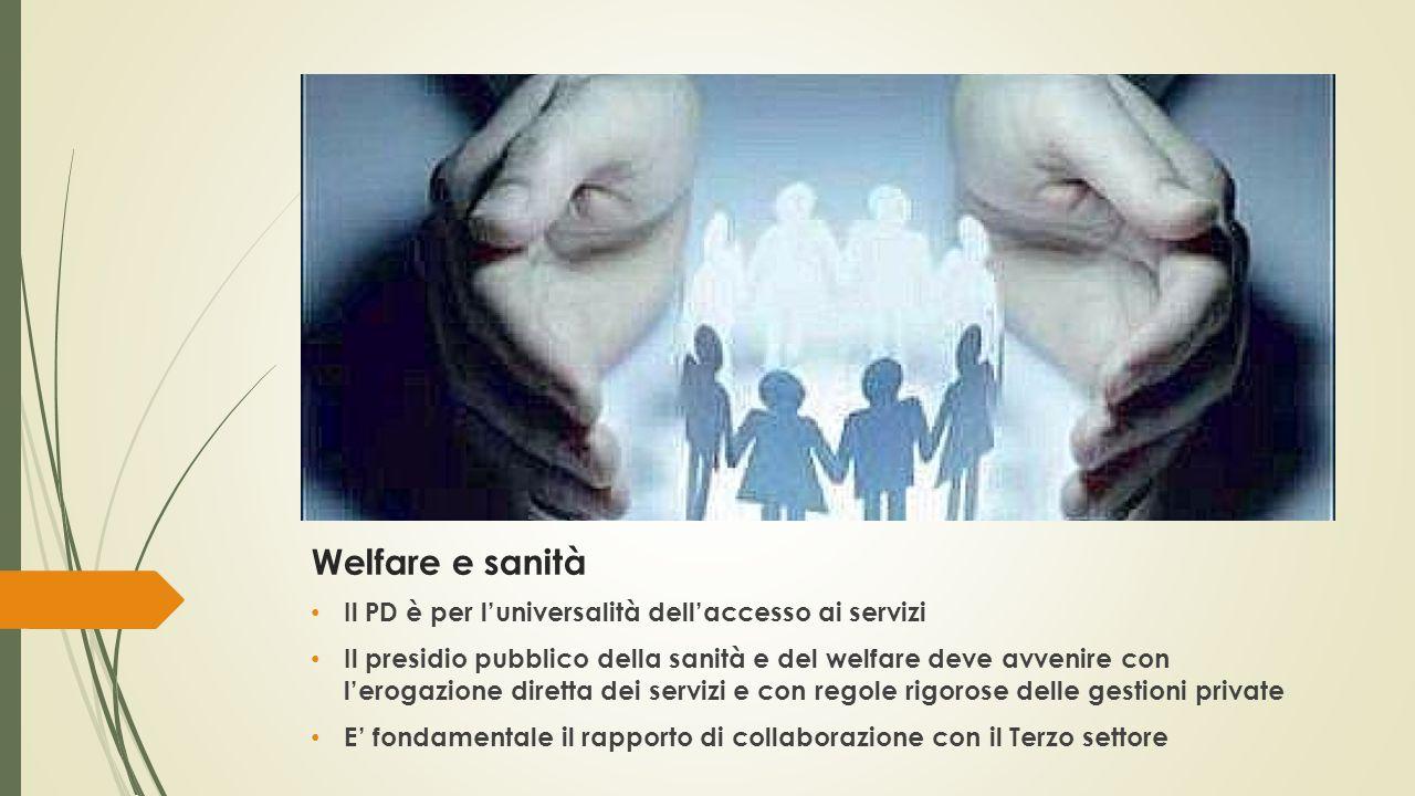 Welfare e sanità Il PD è per l'universalità dell'accesso ai servizi Il presidio pubblico della sanità e del welfare deve avvenire con l'erogazione diretta dei servizi e con regole rigorose delle gestioni private E' fondamentale il rapporto di collaborazione con il Terzo settore