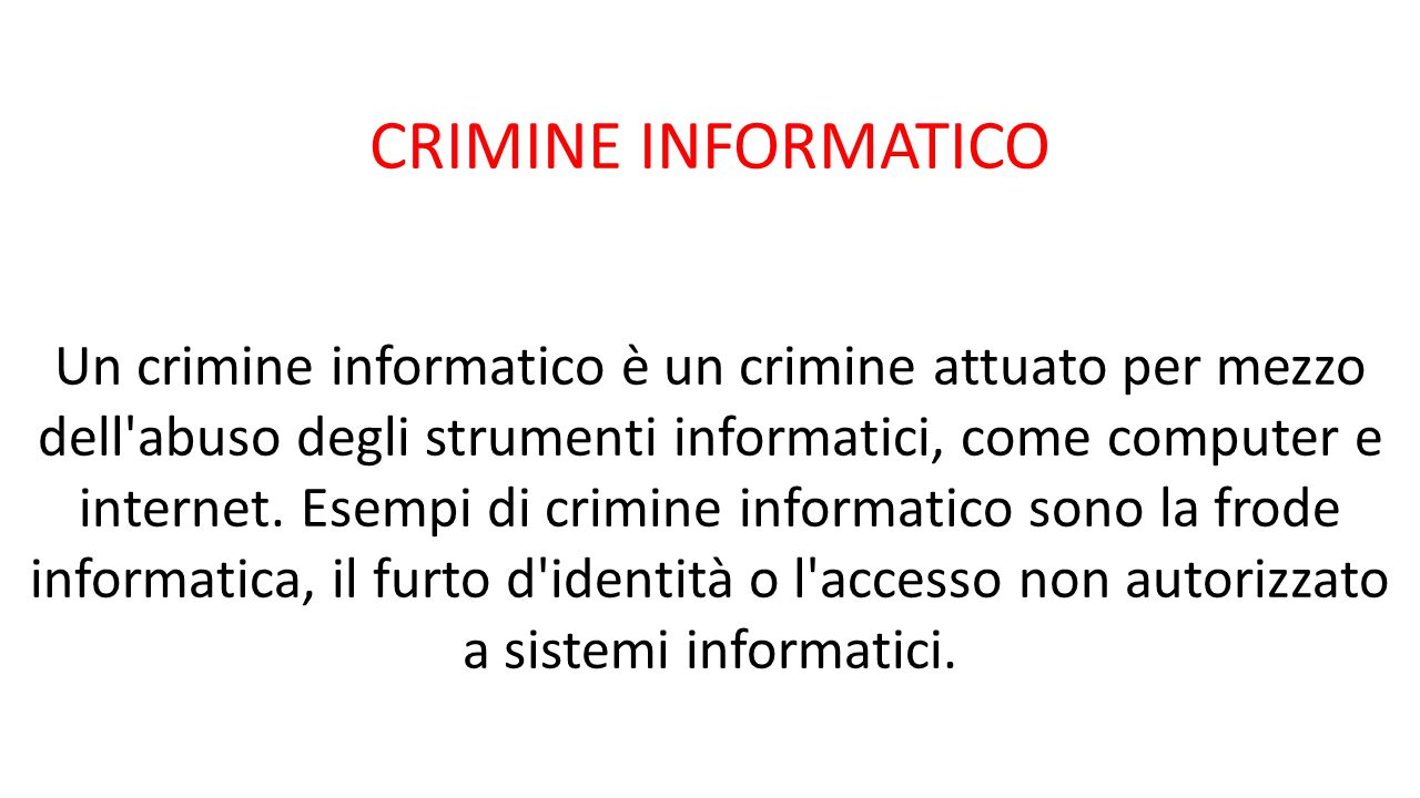 CRIMINE INFORMATICO Un crimine informatico è un crimine attuato per mezzo dell'abuso degli strumenti informatici, come computer e internet. Esempi di