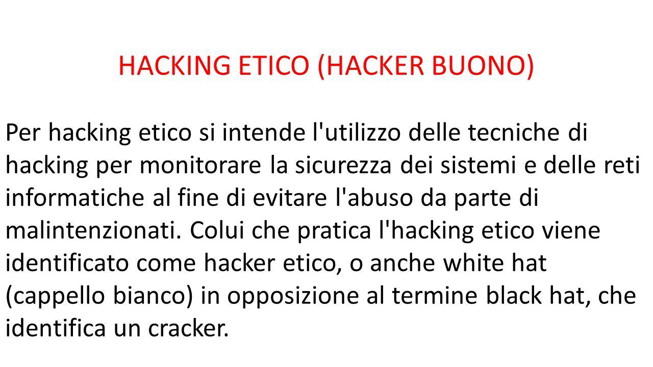 HACKING ETICO (HACKER BUONO) Per hacking etico si intende l'utilizzo delle tecniche di hacking per monitorare la sicurezza dei sistemi e delle reti in