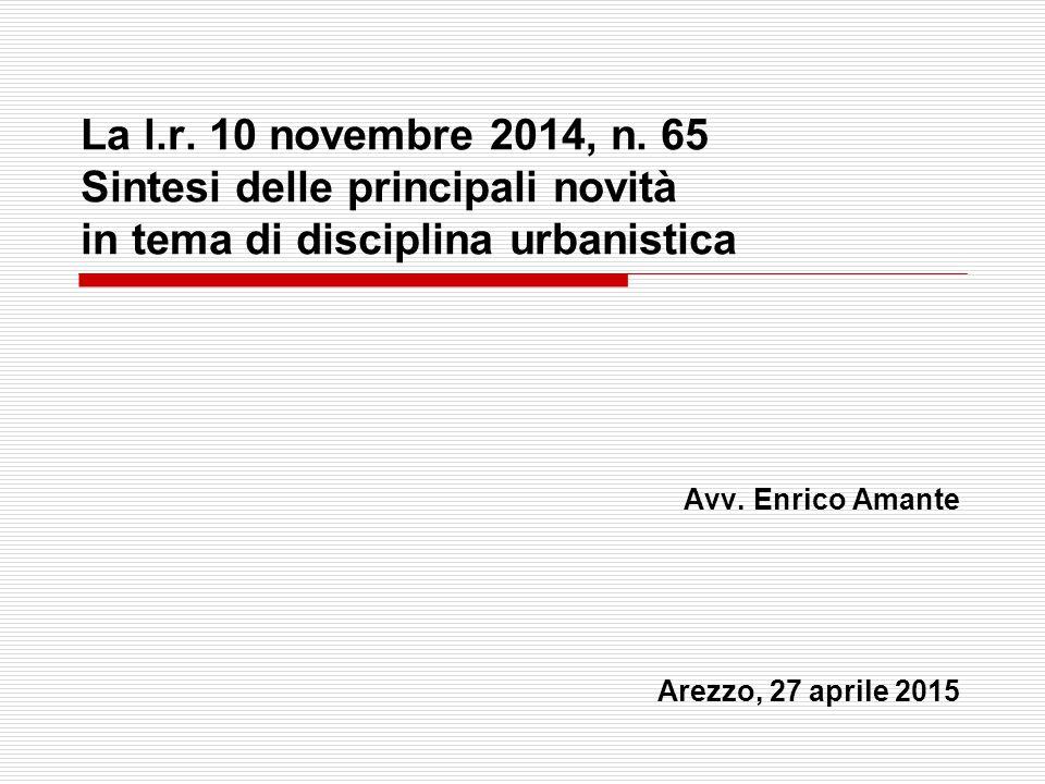 La l.r. 10 novembre 2014, n. 65 Sintesi delle principali novità in tema di disciplina urbanistica Avv. Enrico Amante Arezzo, 27 aprile 2015