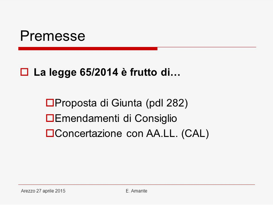 Premesse  La legge 65/2014 è frutto di…  Proposta di Giunta (pdl 282)  Emendamenti di Consiglio  Concertazione con AA.LL. (CAL) Arezzo 27 aprile 2