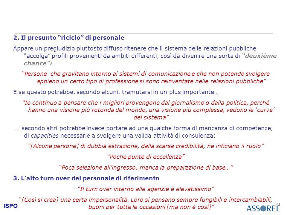 """ISPO 14 2. Il presunto """"riciclo"""" di personale Appare un pregiudizio piuttosto diffuso ritenere che il sistema delle relazioni pubbliche """"accolga"""" prof"""