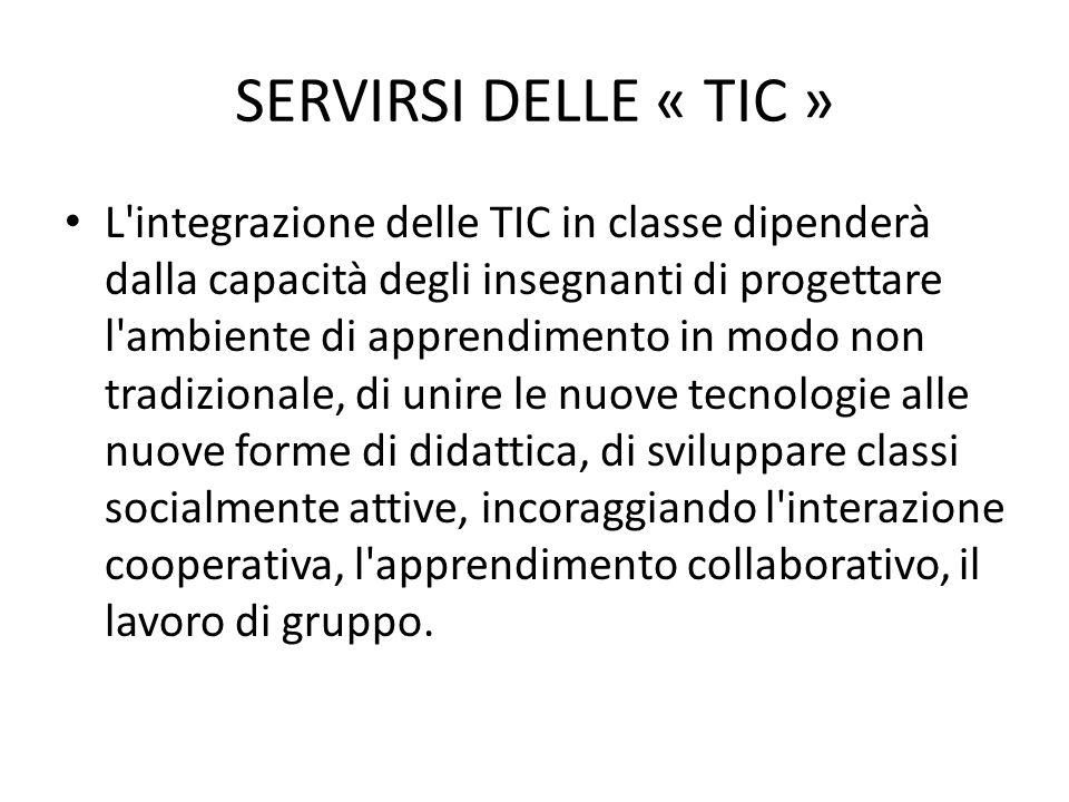 SERVIRSI DELLE « TIC » L integrazione delle TIC in classe dipenderà dalla capacità degli insegnanti di progettare l ambiente di apprendimento in modo non tradizionale, di unire le nuove tecnologie alle nuove forme di didattica, di sviluppare classi socialmente attive, incoraggiando l interazione cooperativa, l apprendimento collaborativo, il lavoro di gruppo.