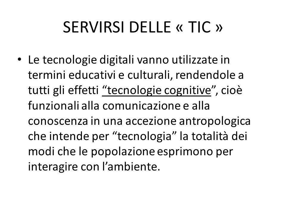 SERVIRSI DELLE « TIC » Le tecnologie digitali vanno utilizzate in termini educativi e culturali, rendendole a tutti gli effetti tecnologie cognitive , cioè funzionali alla comunicazione e alla conoscenza in una accezione antropologica che intende per tecnologia la totalità dei modi che le popolazione esprimono per interagire con l'ambiente.