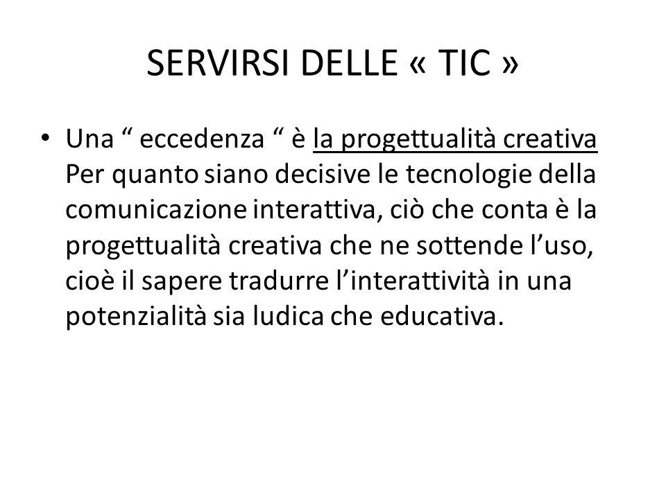 SERVIRSI DELLE « TIC » Una eccedenza è la progettualità creativa Per quanto siano decisive le tecnologie della comunicazione interattiva, ciò che conta è la progettualità creativa che ne sottende l'uso, cioè il sapere tradurre l'interattività in una potenzialità sia ludica che educativa.