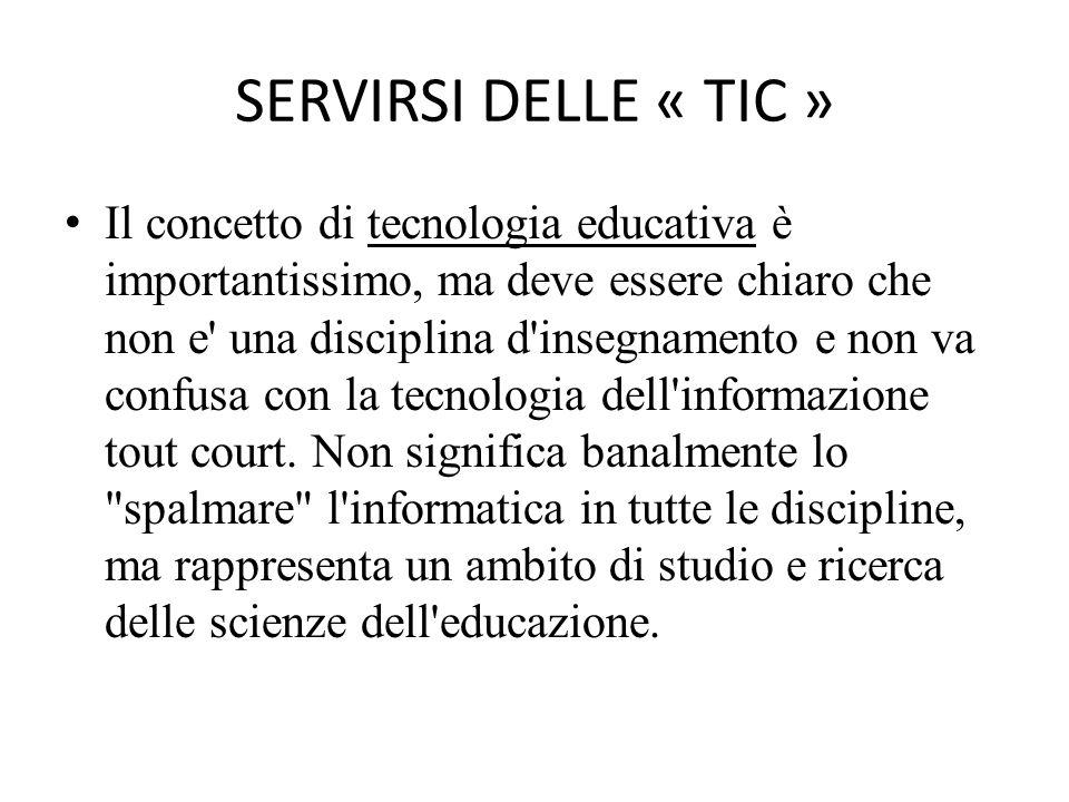 SERVIRSI DELLE « TIC » Il concetto di tecnologia educativa è importantissimo, ma deve essere chiaro che non e una disciplina d insegnamento e non va confusa con la tecnologia dell informazione tout court.