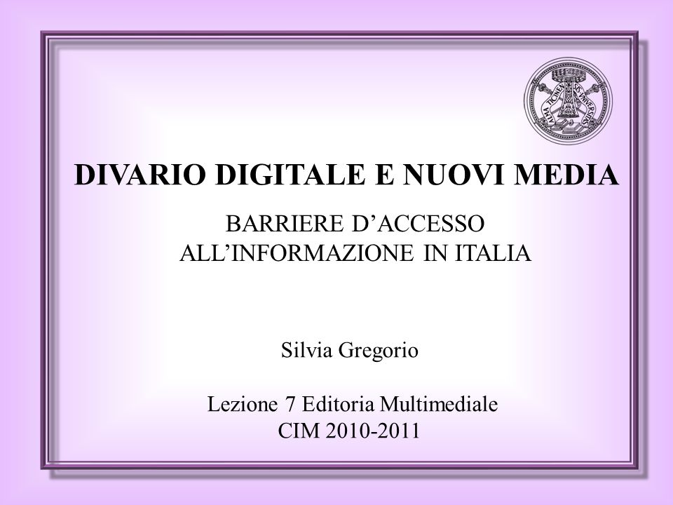 DIVARIO DIGITALE E NUOVI MEDIA Silvia Gregorio Lezione 7 Editoria Multimediale CIM 2010-2011 BARRIERE D'ACCESSO ALL'INFORMAZIONE IN ITALIA