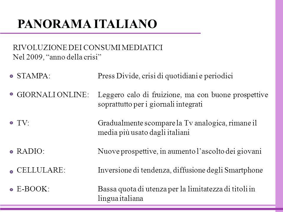 PANORAMA ITALIANO RIVOLUZIONE DEI CONSUMI MEDIATICI Nel 2009, anno della crisi STAMPA: Press Divide, crisi di quotidiani e periodici GIORNALI ONLINE:Leggero calo di fruizione, ma con buone prospettive soprattutto per i giornali integrati TV:Gradualmente scompare la Tv analogica, rimane il media più usato dagli italiani RADIO: Nuove prospettive, in aumento l'ascolto dei giovani CELLULARE: Inversione di tendenza, diffusione degli Smartphone E-BOOK: Bassa quota di utenza per la limitatezza di titoli in lingua italiana