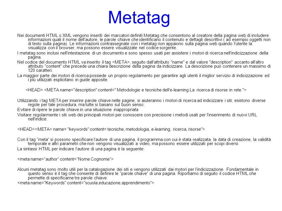 Metatag Nei documenti HTML o XML vengono inseriti dei marcatori definiti Metatag che consentono al creatore della pagina web di includere informazioni