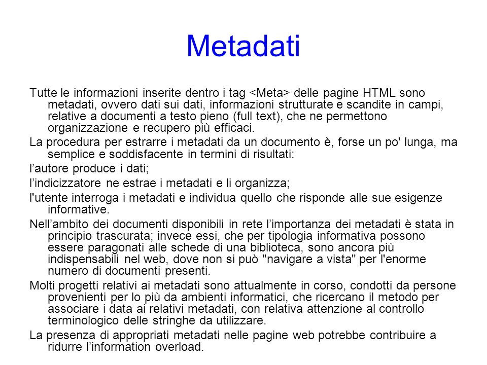 Metadati Tutte le informazioni inserite dentro i tag delle pagine HTML sono metadati, ovvero dati sui dati, informazioni strutturate e scandite in cam