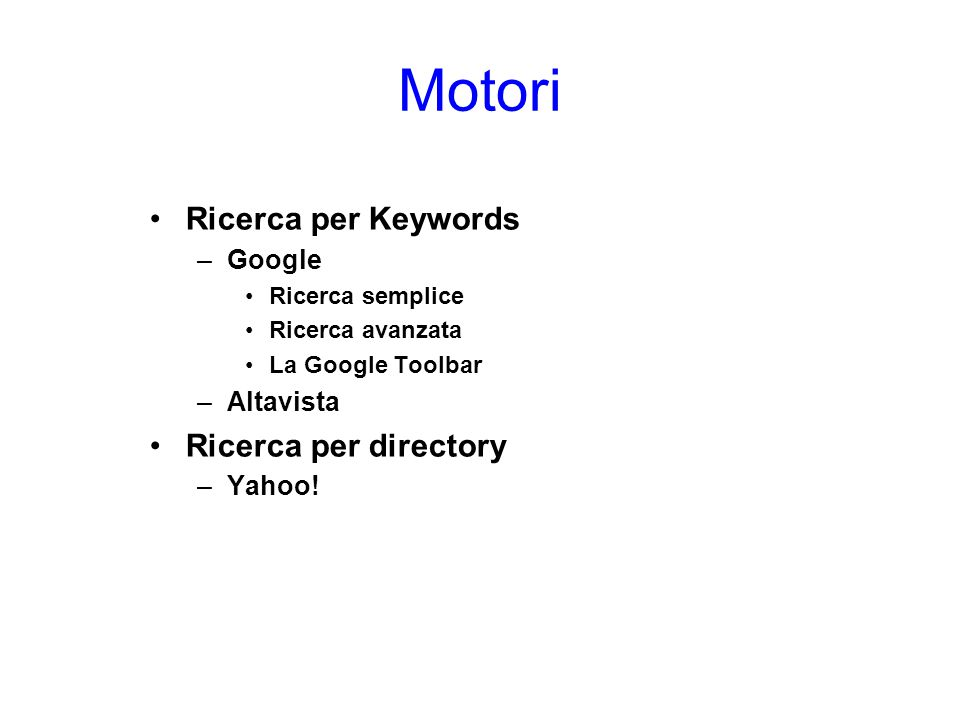 Motori Ricerca per Keywords –Google Ricerca semplice Ricerca avanzata La Google Toolbar –Altavista Ricerca per directory –Yahoo!