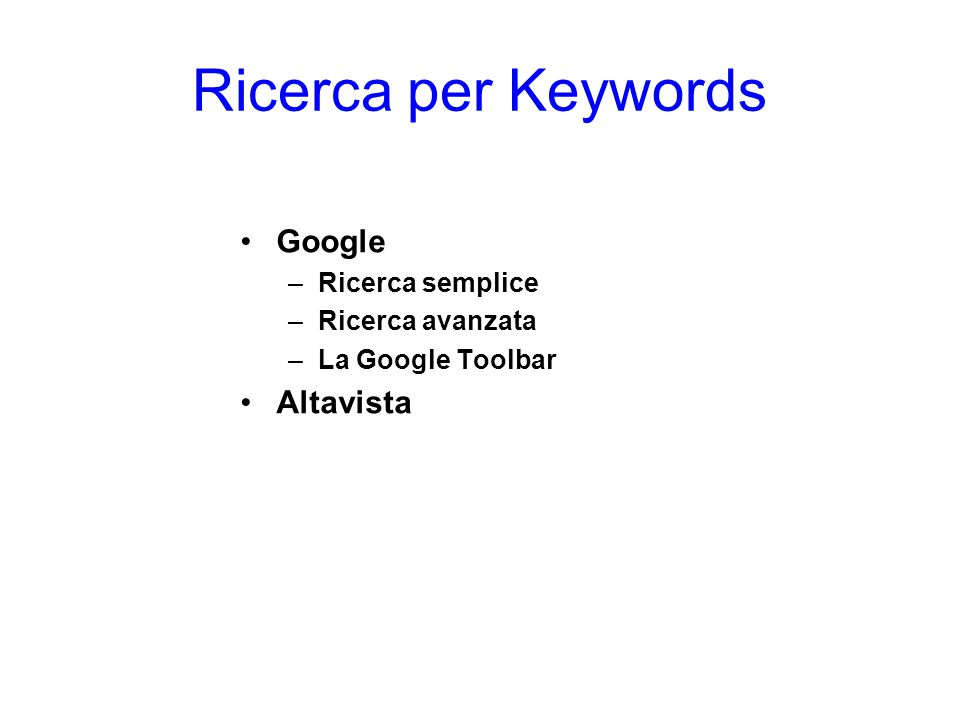 Ricerca per Keywords Google –Ricerca semplice –Ricerca avanzata –La Google Toolbar Altavista