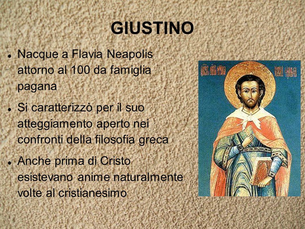 GIUSTINO Nacque a Flavia Neapolis attorno al 100 da famiglia pagana Si caratterizzò per il suo atteggiamento aperto nei confronti della filosofia greca Anche prima di Cristo esistevano anime naturalmente volte al cristianesimo
