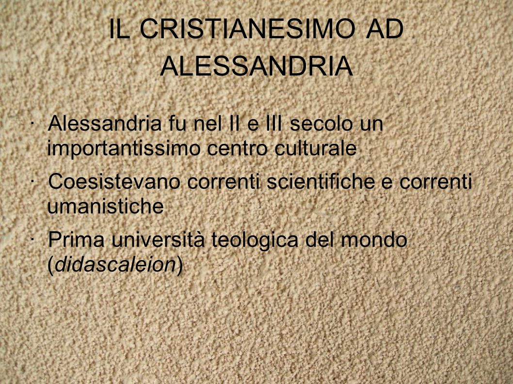 IL CRISTIANESIMO AD ALESSANDRIA · Alessandria fu nel II e III secolo un importantissimo centro culturale · Coesistevano correnti scientifiche e correnti umanistiche · Prima università teologica del mondo (didascaleion)