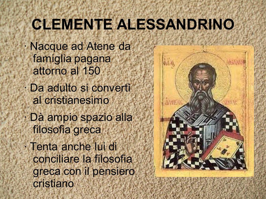 CLEMENTE ALESSANDRINO · Nacque ad Atene da famiglia pagana attorno al 150 · Da adulto si convertì al cristianesimo · Dà ampio spazio alla filosofia greca · Tenta anche lui di conciliare la filosofia greca con il pensiero cristiano