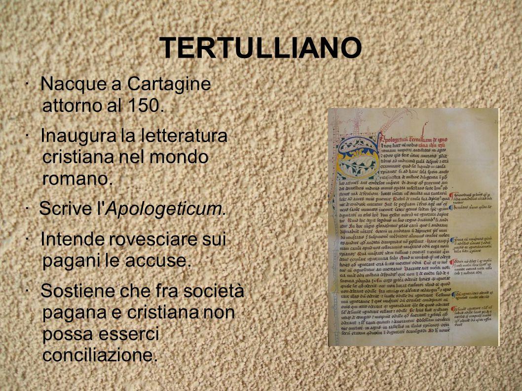 TERTULLIANO · Nacque a Cartagine attorno al 150. · Inaugura la letteratura cristiana nel mondo romano. · Scrive l'Apologeticum. · Intende rovesciare s