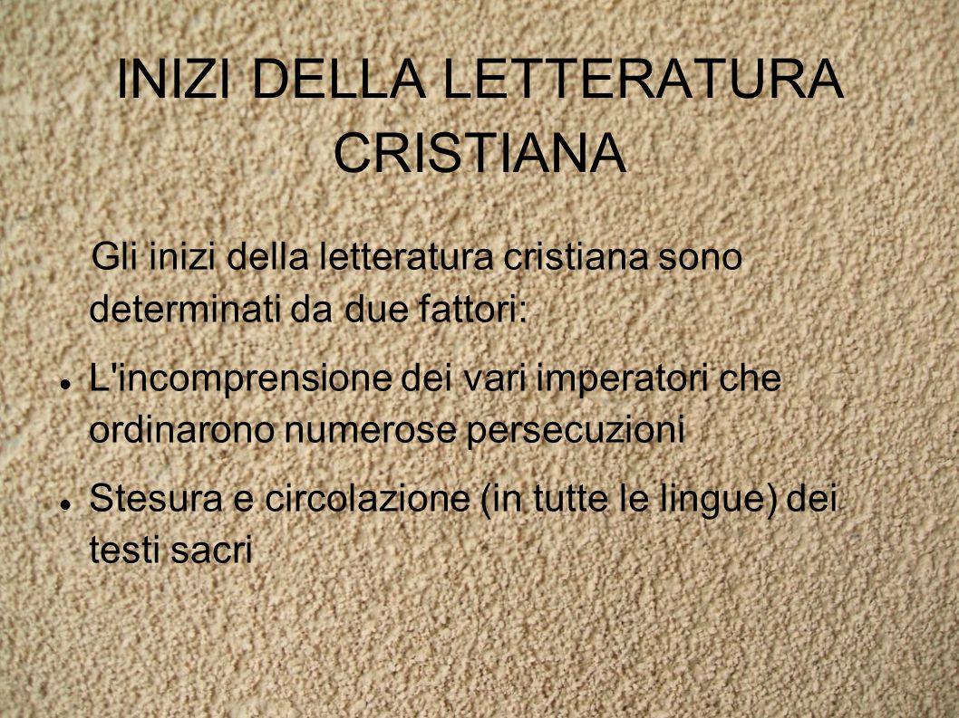 INIZI DELLA LETTERATURA CRISTIANA Gli inizi della letteratura cristiana sono determinati da due fattori: L incomprensione dei vari imperatori che ordinarono numerose persecuzioni Stesura e circolazione (in tutte le lingue) dei testi sacri