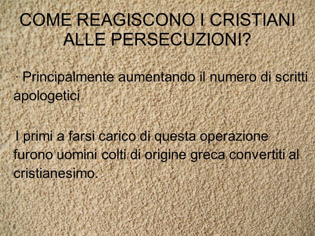 COME REAGISCONO I CRISTIANI ALLE PERSECUZIONI? · Principalmente aumentando il numero di scritti apologetici I primi a farsi carico di questa operazion