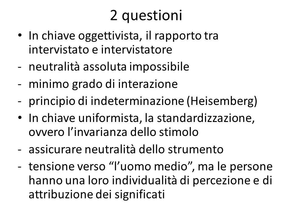 2 questioni In chiave oggettivista, il rapporto tra intervistato e intervistatore -neutralità assoluta impossibile -minimo grado di interazione -princ