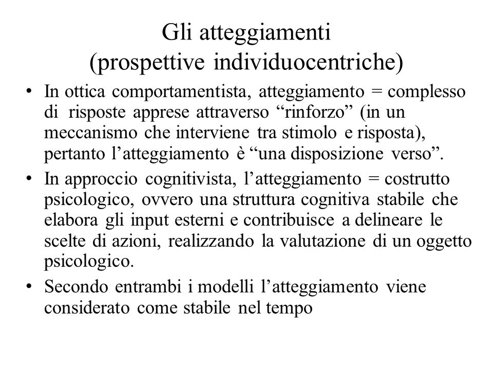 """Gli atteggiamenti (prospettive individuocentriche) In ottica comportamentista, atteggiamento = complesso di risposte apprese attraverso """"rinforzo"""" (in"""